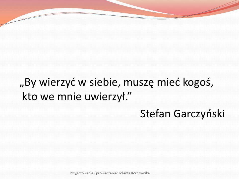 """""""By wierzyć w siebie, muszę mieć kogoś, kto we mnie uwierzył."""" Stefan Garczyński Przygotowanie i prowadzenie: Jolanta Korczowska"""
