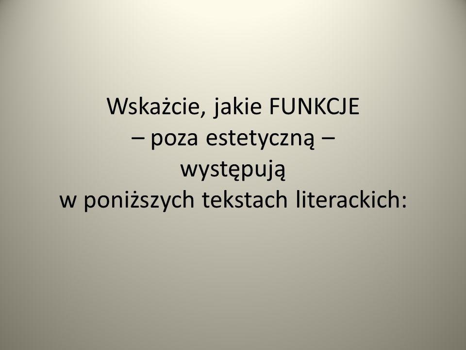 Wskażcie, jakie FUNKCJE – poza estetyczną – występują w poniższych tekstach literackich: