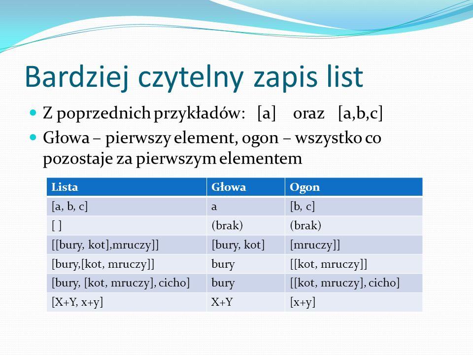 Bardziej czytelny zapis list Z poprzednich przykładów: [a] oraz [a,b,c] Głowa – pierwszy element, ogon – wszystko co pozostaje za pierwszym elementem ListaGłowaOgon [a, b, c]a[b, c] [ ](brak) [[bury, kot],mruczy]][bury, kot][mruczy]] [bury,[kot, mruczy]]bury[[kot, mruczy]] [bury, [kot, mruczy], cicho]bury[[kot, mruczy], cicho] [X+Y, x+y]X+Y[x+y]