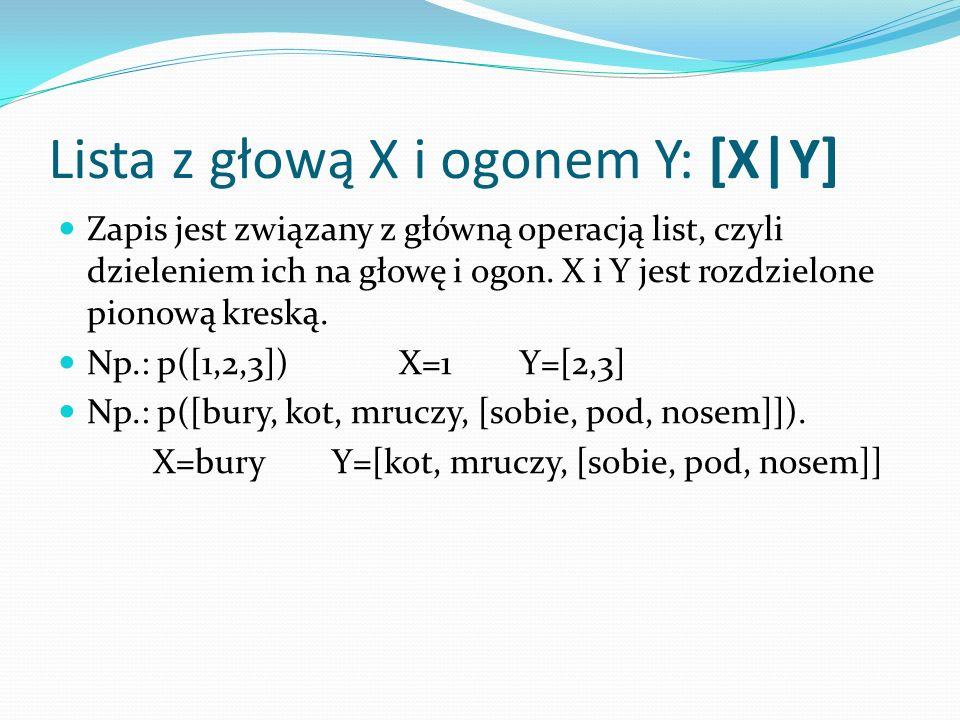 Lista z głową X i ogonem Y: [X|Y] Zapis jest związany z główną operacją list, czyli dzieleniem ich na głowę i ogon.