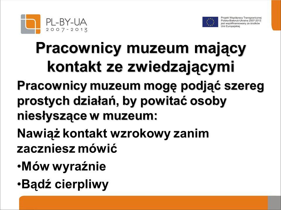Pracownicy muzeum mający kontakt ze zwiedzającymi Pracownicy muzeum mogę podjąć szereg prostych działań, by powitać osoby niesłyszące w muzeum: Nawiąż