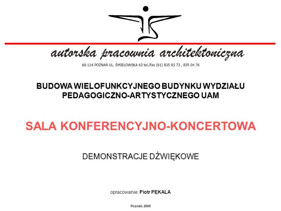 BUDOWA WIELOFUNKCYJNEGO BUDYNKU WYDZIAŁU PEDAGOGICZNO-ARTYSTYCZNEGO UAM SALA KONFERENCYJNO-KONCERTOWA DEMONSTRACJE DŹWIĘKOWE opracowanie: Piotr PĘKALA Poznań, 2006