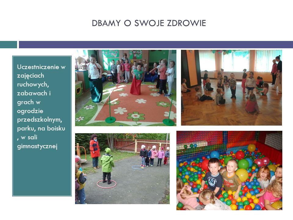 DBAMY O SWOJE ZDROWIE Uczestniczenie w zajęciach ruchowych, zabawach i grach w ogrodzie przedszkolnym, parku, na boisku, w sali gimnastycznej