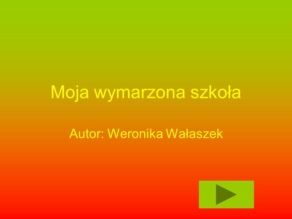 Moja wymarzona szkoła Autor: Weronika Wałaszek