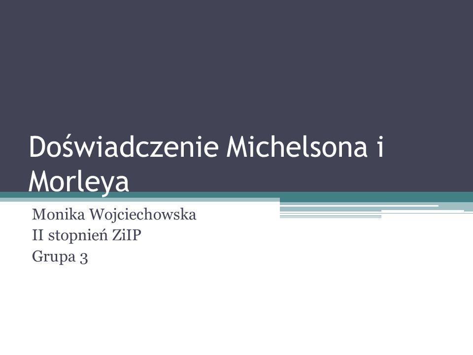 Doświadczenie Michelsona i Morleya Monika Wojciechowska II stopnień ZiIP Grupa 3