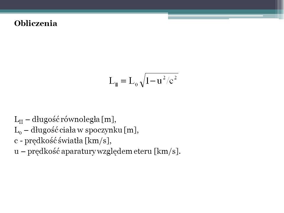 Obliczenia L II – długość równoległa [m], L o – długość ciała w spoczynku [m], c - prędkość światła [km/s], u – prędkość aparatury względem eteru [km/s].