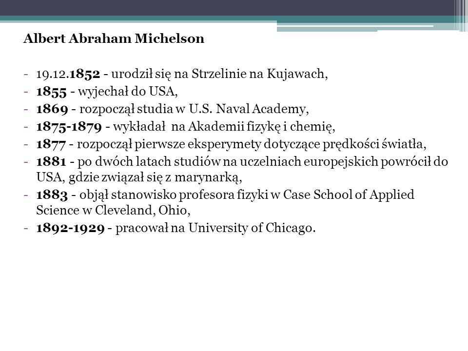 Albert Abraham Michelson -19.12.1852 - urodził się na Strzelinie na Kujawach, -1855 - wyjechał do USA, -1869 - rozpoczął studia w U.S. Naval Academy,