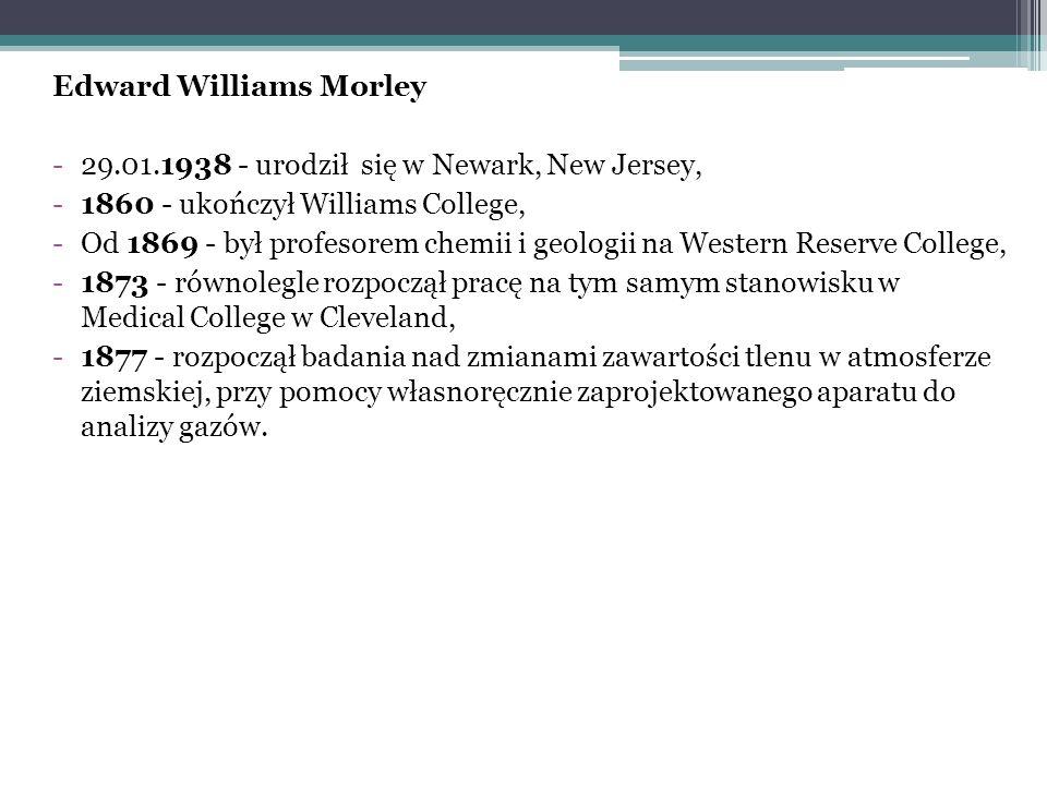 Edward Williams Morley -29.01.1938 - urodził się w Newark, New Jersey, -1860 - ukończył Williams College, -Od 1869 - był profesorem chemii i geologii na Western Reserve College, -1873 - równolegle rozpoczął pracę na tym samym stanowisku w Medical College w Cleveland, -1877 - rozpoczął badania nad zmianami zawartości tlenu w atmosferze ziemskiej, przy pomocy własnoręcznie zaprojektowanego aparatu do analizy gazów.
