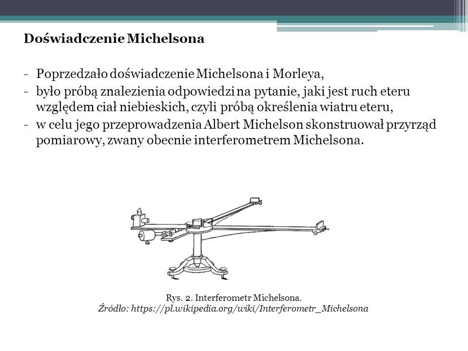 Doświadczenie Michelsona -Poprzedzało doświadczenie Michelsona i Morleya, -było próbą znalezienia odpowiedzi na pytanie, jaki jest ruch eteru względem ciał niebieskich, czyli próbą określenia wiatru eteru, -w celu jego przeprowadzenia Albert Michelson skonstruował przyrząd pomiarowy, zwany obecnie interferometrem Michelsona.