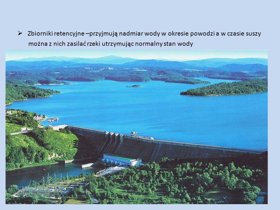  Zbiorniki retencyjne –przyjmują nadmiar wody w okresie powodzi a w czasie suszy można z nich zasilać rzeki utrzymując normalny stan wody
