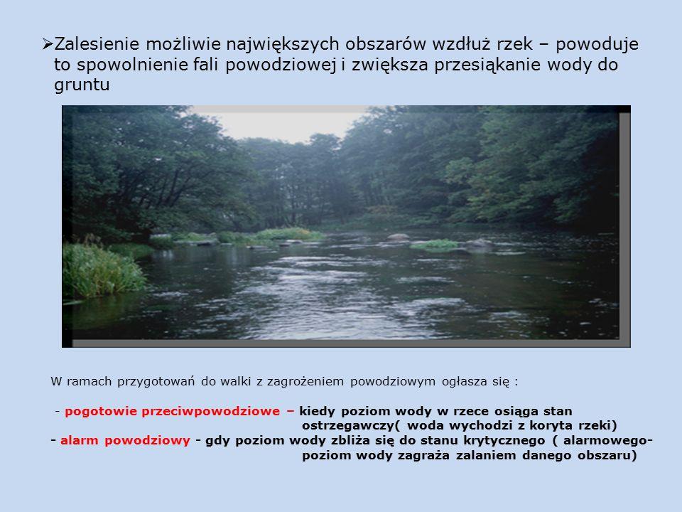  Zalesienie możliwie największych obszarów wzdłuż rzek – powoduje to spowolnienie fali powodziowej i zwiększa przesiąkanie wody do gruntu W ramach przygotowań do walki z zagrożeniem powodziowym ogłasza się : - pogotowie przeciwpowodziowe – kiedy poziom wody w rzece osiąga stan ostrzegawczy( woda wychodzi z koryta rzeki) - alarm powodziowy - gdy poziom wody zbliża się do stanu krytycznego ( alarmowego- poziom wody zagraża zalaniem danego obszaru)