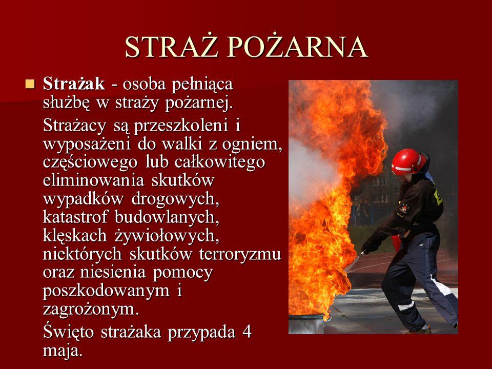 STRAŻ POŻARNA Strażak - osoba pełniąca służbę w straży pożarnej.