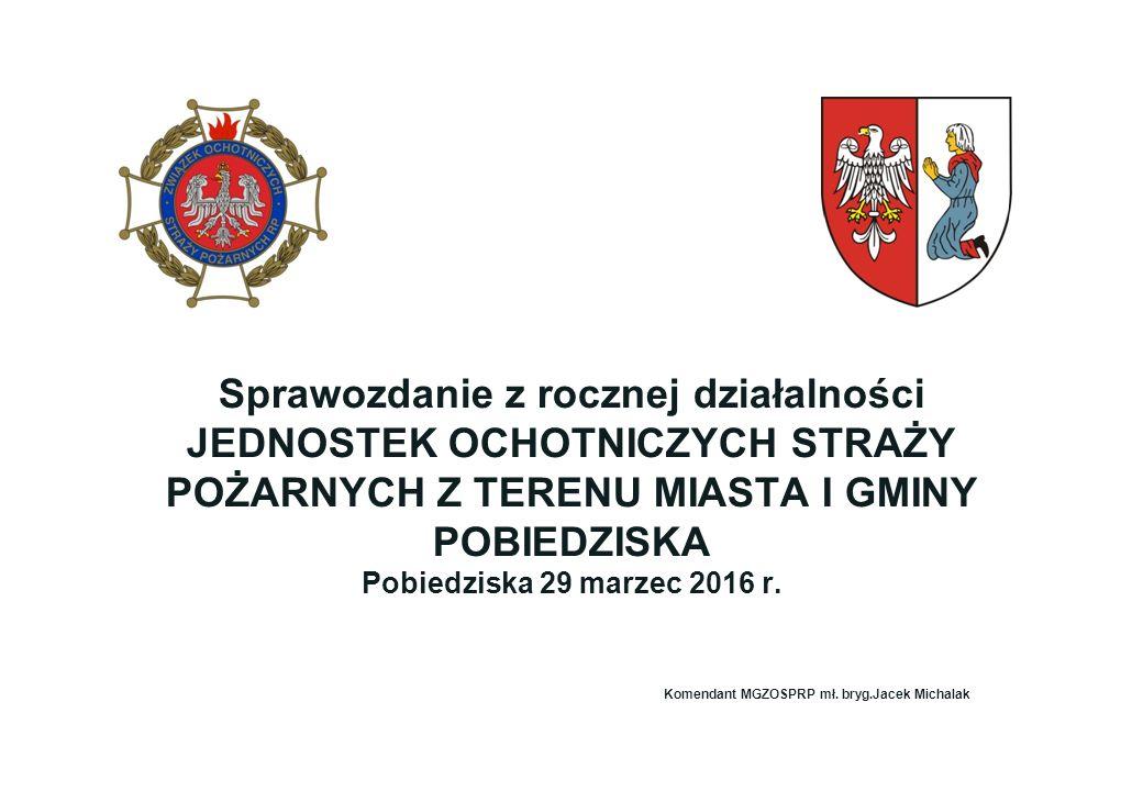 Sprawozdanie z rocznej działalności JEDNOSTEK OCHOTNICZYCH STRAŻY POŻARNYCH Z TERENU MIASTA I GMINY POBIEDZISKA Pobiedziska 29 marzec 2016 r.