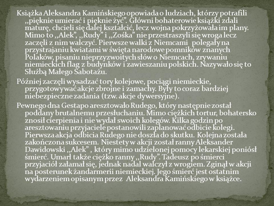 """Książka Aleksandra Kamińskiego opowiada o ludziach, którzy potrafili,,pięknie umierać i pięknie żyć"""". Główni bohaterowie książki zdali maturę, chcieli"""