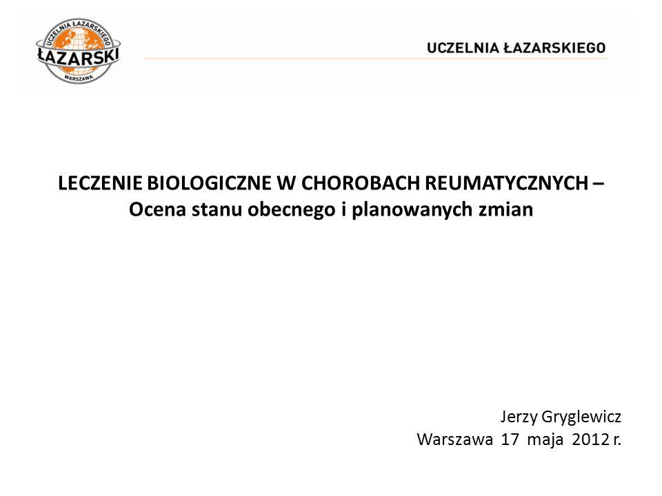 LECZENIE BIOLOGICZNE W CHOROBACH REUMATYCZNYCH – Ocena stanu obecnego i planowanych zmian Jerzy Gryglewicz Warszawa 17 maja 2012 r.