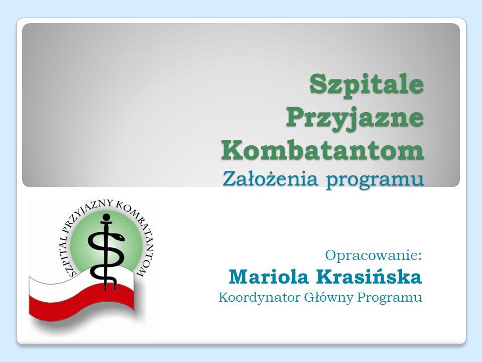 Szpitale Przyjazne Kombatantom Założenia programu Opracowanie: Mariola Krasińska Koordynator Główny Programu