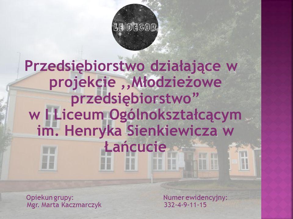 """Przedsiębiorstwo działające w projekcie,,Młodzieżowe przedsiębiorstwo"""" w I Liceum Ogólnokształcącym im. Henryka Sienkiewicza w Łańcucie Opiekun grupy:"""