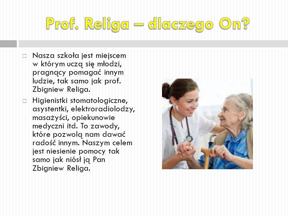  Nasza szkoła jest miejscem w którym uczą się młodzi, pragnący pomagać innym ludzie, tak samo jak prof. Zbigniew Religa.  Higienistki stomatologiczn