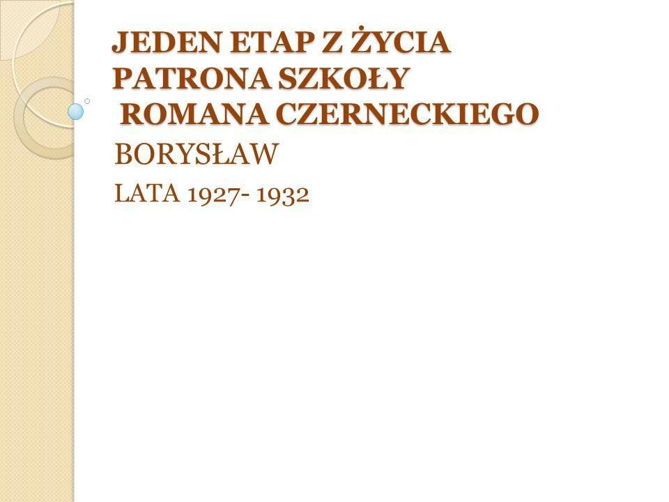 JEDEN ETAP Z ŻYCIA PATRONA SZKOŁY ROMANA CZERNECKIEGO BORYSŁAW LATA 1927- 1932