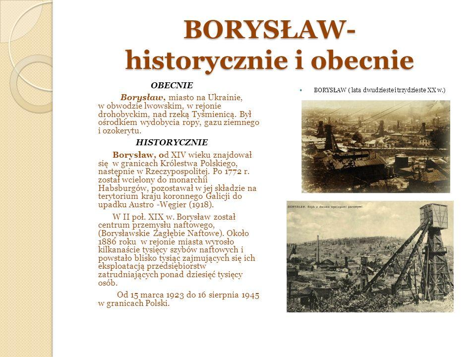 BORYSŁAW- historycznie i obecnie OBECNIE Borysław, miasto na Ukrainie, w obwodzie lwowskim, w rejonie drohobyckim, nad rzeką Tyśmienicą.