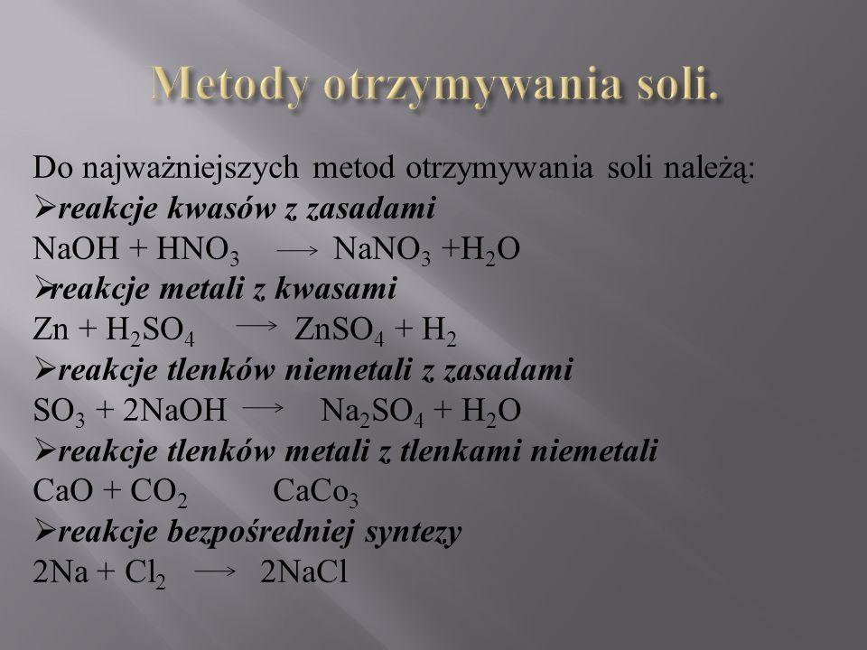 Do najważniejszych metod otrzymywania soli należą:  reakcje kwasów z zasadami NaOH + HNO 3 NaNO 3 +H 2 O  reakcje metali z kwasami Zn + H 2 SO 4 ZnSO 4 + H 2  reakcje tlenków niemetali z zasadami SO 3 + 2NaOH Na 2 SO 4 + H 2 O  reakcje tlenków metali z tlenkami niemetali CaO + CO 2 CaCo 3  reakcje bezpośredniej syntezy 2Na + Cl 2 2NaCl