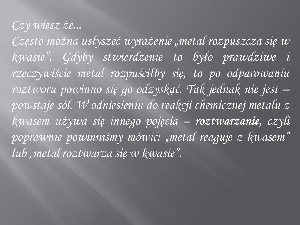 """Czy wiesz że... Często można usłyszeć wyrażenie """"metal rozpuszcza się w kwasie"""". Gdyby stwierdzenie to było prawdziwe i rzeczywiście metal rozpuściłby"""