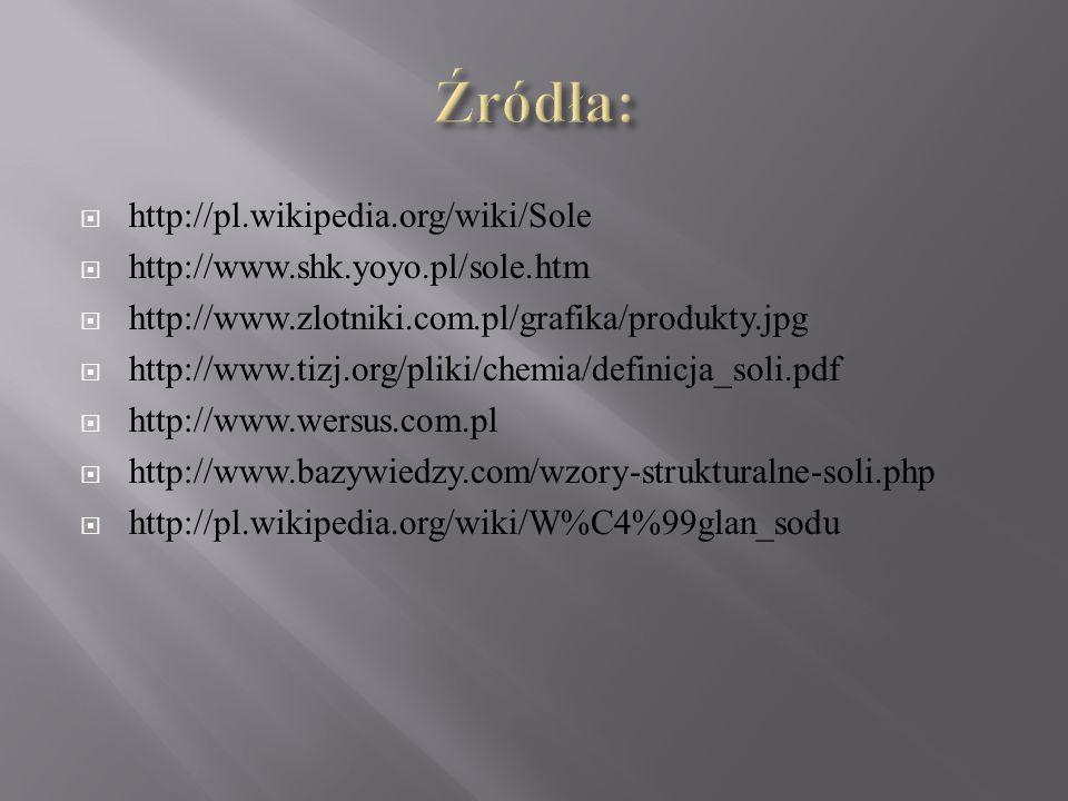  http://pl.wikipedia.org/wiki/Sole  http://www.shk.yoyo.pl/sole.htm  http://www.zlotniki.com.pl/grafika/produkty.jpg  http://www.tizj.org/pliki/chemia/definicja_soli.pdf  http://www.wersus.com.pl  http://www.bazywiedzy.com/wzory-strukturalne-soli.php  http://pl.wikipedia.org/wiki/W%C4%99glan_sodu