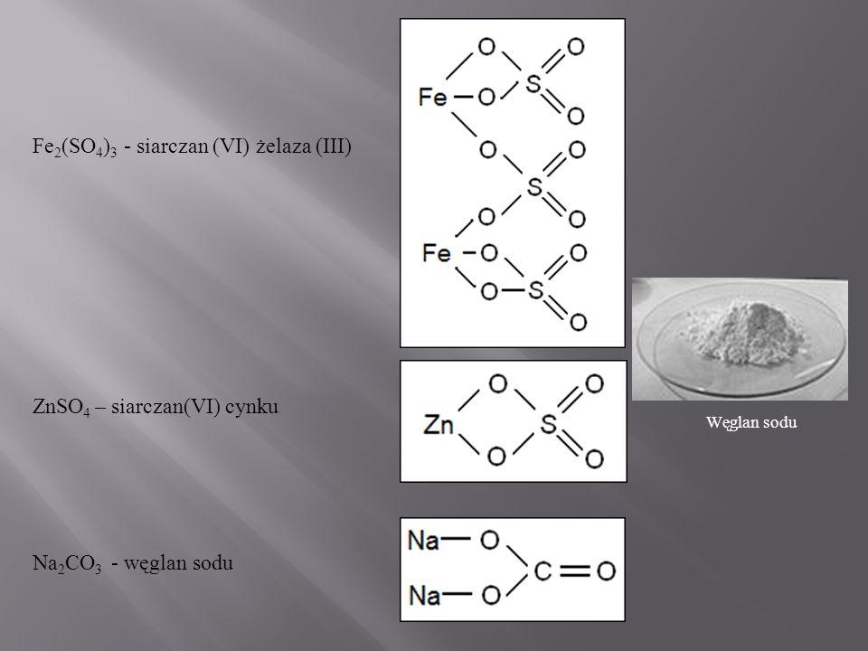 Fe 2 (SO 4 ) 3 - siarczan (VI) żelaza (III) ZnSO 4 – siarczan(VI) cynku Na 2 CO 3 - węglan sodu Węglan sodu