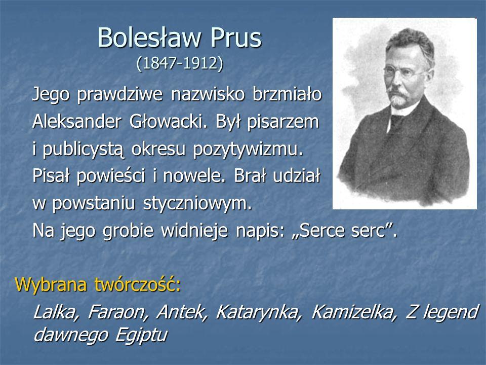 Bolesław Prus (1847-1912) Jego prawdziwe nazwisko brzmiało Jego prawdziwe nazwisko brzmiało Aleksander Głowacki.