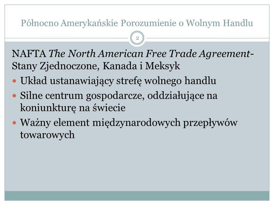 Północno Amerykańskie Porozumienie o Wolnym Handlu NAFTA The North American Free Trade Agreement- Stany Zjednoczone, Kanada i Meksyk Układ ustanawiający strefę wolnego handlu Silne centrum gospodarcze, oddziałujące na koniunkturę na świecie Ważny element międzynarodowych przepływów towarowych 2