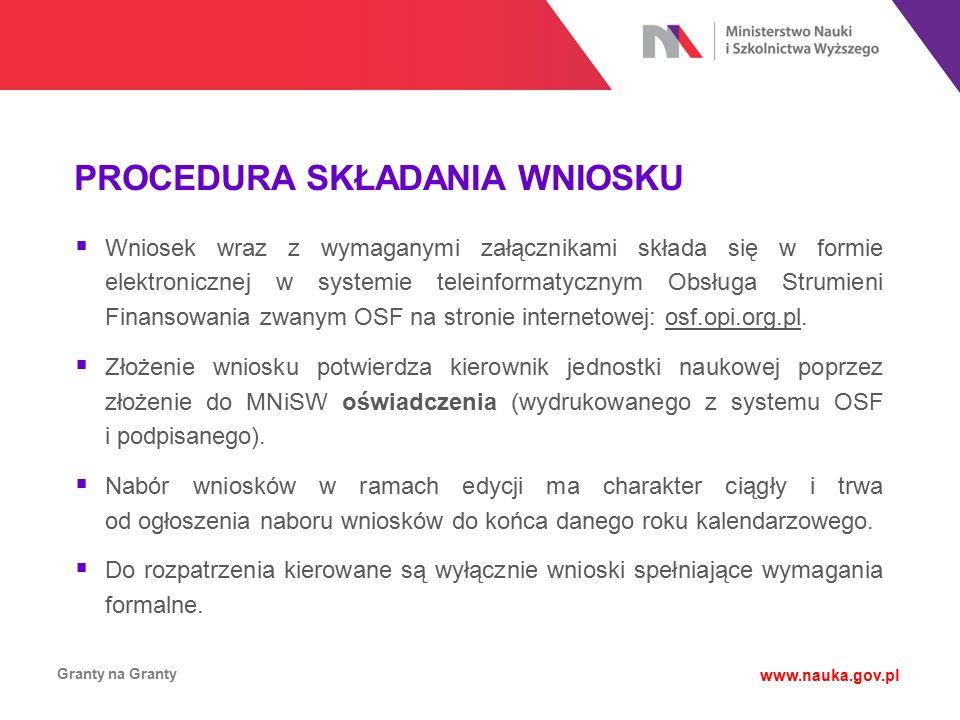 PROCEDURA SKŁADANIA WNIOSKU Granty na Granty www.nauka.gov.pl  Wniosek wraz z wymaganymi załącznikami składa się w formie elektronicznej w systemie t