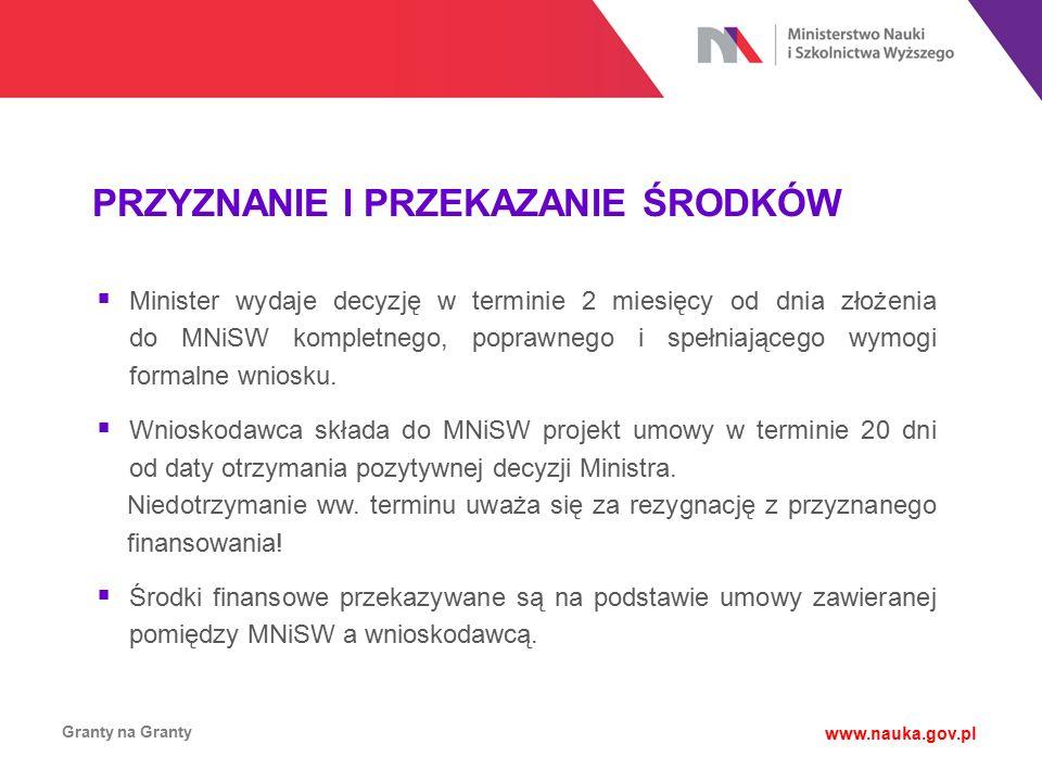 PRZYZNANIE I PRZEKAZANIE ŚRODKÓW Granty na Granty www.nauka.gov.pl  Minister wydaje decyzję w terminie 2 miesięcy od dnia złożenia do MNiSW kompletne