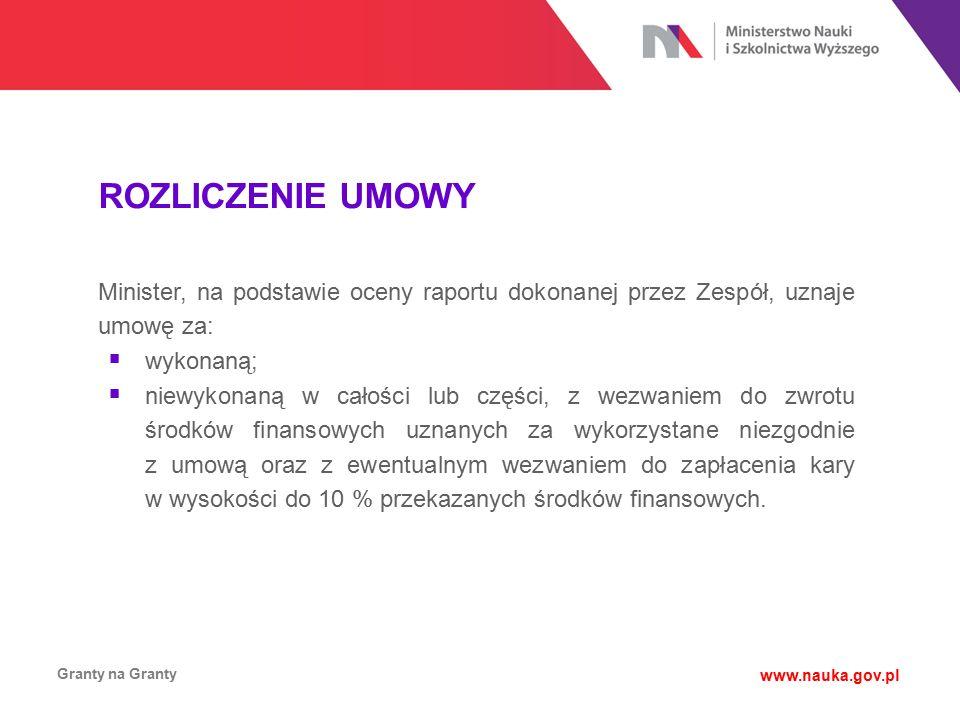 ROZLICZENIE UMOWY Granty na Granty www.nauka.gov.pl Minister, na podstawie oceny raportu dokonanej przez Zespół, uznaje umowę za:  wykonaną;  niewyk