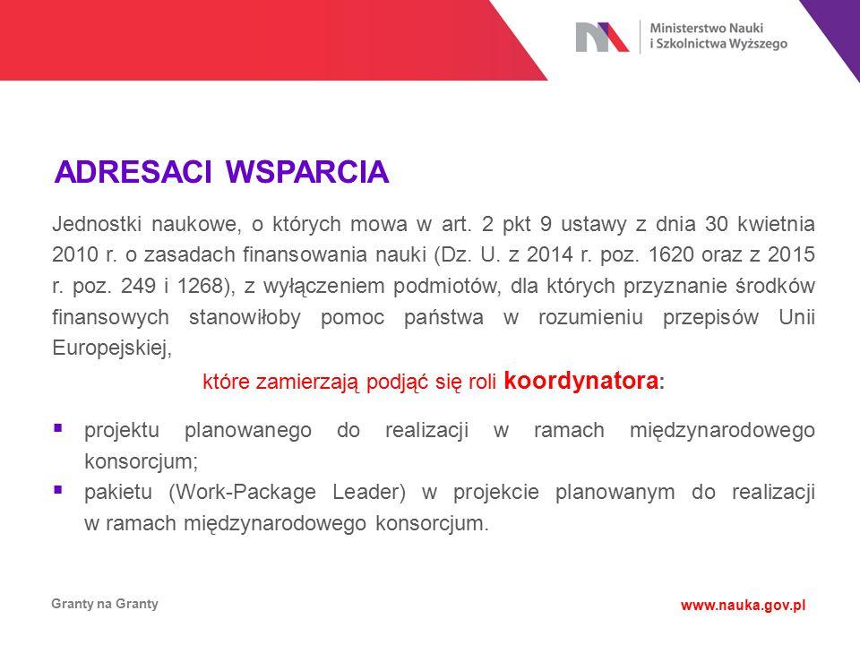 ADRESACI WSPARCIA Granty na Granty www.nauka.gov.pl Jednostki naukowe, o których mowa w art. 2 pkt 9 ustawy z dnia 30 kwietnia 2010 r. o zasadach fina