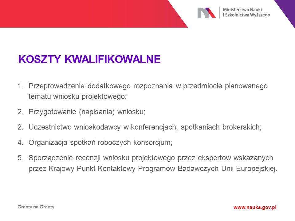 KOSZTY KWALIFIKOWALNE Granty na Granty www.nauka.gov.pl 1.Przeprowadzenie dodatkowego rozpoznania w przedmiocie planowanego tematu wniosku projektoweg