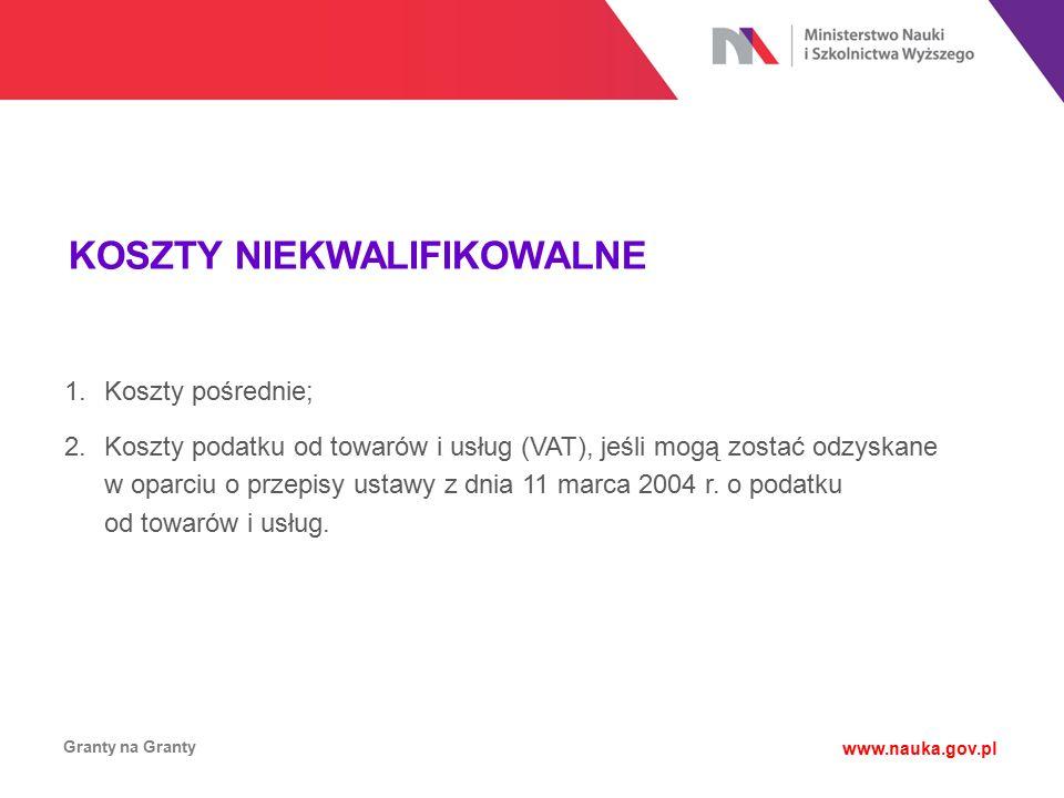 KOSZTY NIEKWALIFIKOWALNE Granty na Granty www.nauka.gov.pl 1.Koszty pośrednie; 2.Koszty podatku od towarów i usług (VAT), jeśli mogą zostać odzyskane