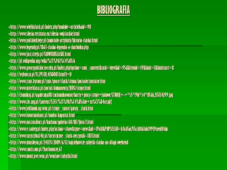 BIBLIOGRAFIA http://www.wielkislask.pl/index.php module=article&aid=98http://www.wielkislask.pl/index.php module=article&aid=98 http://www.silesia.restituta.eu/silesia-wojslaskie.htmlhttp://www.silesia.restituta.eu/silesia-wojslaskie.html http://www.polskiedzieje.pl/pozostale-artykuly/historia-slaska.htmlhttp://www.polskiedzieje.pl/pozostale-artykuly/historia-slaska.html http://www.legendy.pl/1863-slaska-legenda-o-skarbniku.phphttp://www.legendy.pl/1863-slaska-legenda-o-skarbniku.php http://www.fazi.strefa.pl/SLOWNIKSLASKI.htmlhttp://www.fazi.strefa.pl/SLOWNIKSLASKI.html http://pl.wikipedia.org/wiki/%C5%9Al%C4%85skhttp://pl.wikipedia.org/wiki/%C5%9Al%C4%85sk http://www.gwarypolskie.uw.edu.pl/index.php option=com_content&task=view&id=956&Itemid=19&limit=1&limitstart=8http://www.gwarypolskie.uw.edu.pl/index.php option=com_content&task=view&id=956&Itemid=19&limit=1&limitstart=8 http://wyborcza.pl/51,79328,4150083.html i=0http://wyborcza.pl/51,79328,4150083.html i=0 http://www.zsms.bytom.pl/zsms/prace/slask/strona/postacie/postacie.htmhttp://www.zsms.bytom.pl/zsms/prace/slask/strona/postacie/postacie.htm http://www.interklasa.pl/portal/dokumenty/fl051/stroje.htmlhttp://www.interklasa.pl/portal/dokumenty/fl051/stroje.html http://chomikuj.pl/agabrzoza88/zachomikowane/karty+pracy-stroje+ludowe/STROJE+-+*c5*9bl*c4*85ski,235724299.jpghttp://chomikuj.pl/agabrzoza88/zachomikowane/karty+pracy-stroje+ludowe/STROJE+-+*c5*9bl*c4*85ski,235724299.jpg http://www.sbc.org.pl/Content/5233/%C5%9Al%C4%85skie+ta%C5%84ce.pdfhttp://www.sbc.org.pl/Content/5233/%C5%9Al%C4%85skie+ta%C5%84ce.pdf http://www.jedliniok.up.wroc.pl/stroje_tance/gorny_slask.htmhttp://www.jedliniok.up.wroc.pl/stroje_tance/gorny_slask.htm http://www.bavarianhaus.pl/modra-kapusta.htmlhttp://www.bavarianhaus.pl/modra-kapusta.html http://www.naszraciborz.pl/kuchnia/galeria/60/183/foto/2.htmlhttp://www.naszraciborz.pl/kuchnia/galeria/60/183/foto/2.html http://www.e-sudety.pl/index.php action=show&type=news&id=7960&PHPSESSID