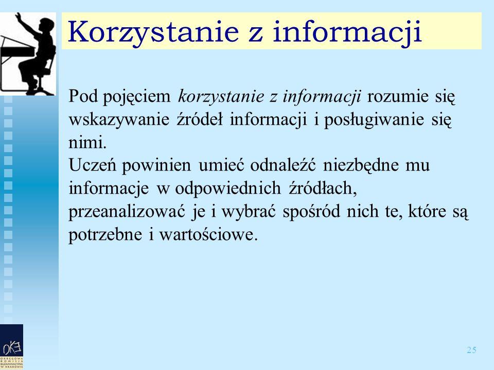 25 Korzystanie z informacji Pod pojęciem korzystanie z informacji rozumie się wskazywanie źródeł informacji i posługiwanie się nimi.