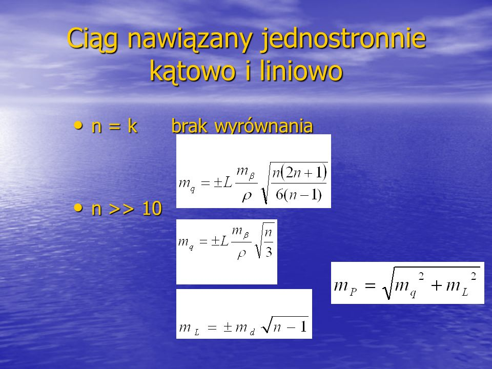 Koordynacja pomiarów kątowych i liniowych w ciągach Z zestawienia wynika, że w celu uzyskania w przybliżeniu jednakowego błędu średniego w kierunkach podłużnym i poprzecznym należy: Z zestawienia wynika, że w celu uzyskania w przybliżeniu jednakowego błędu średniego w kierunkach podłużnym i poprzecznym należy: - dla n od 1 do 5 mierzyć z większą dokładnością długości boków, - dla n od 1 do 5 mierzyć z większą dokładnością długości boków, - dla n od 5 do 9 mierzyć kąty i długości z jednakową dokładnością, - dla n od 5 do 9 mierzyć kąty i długości z jednakową dokładnością, - dla n większego od 9 mierzyć kąty z większą dokładnością.