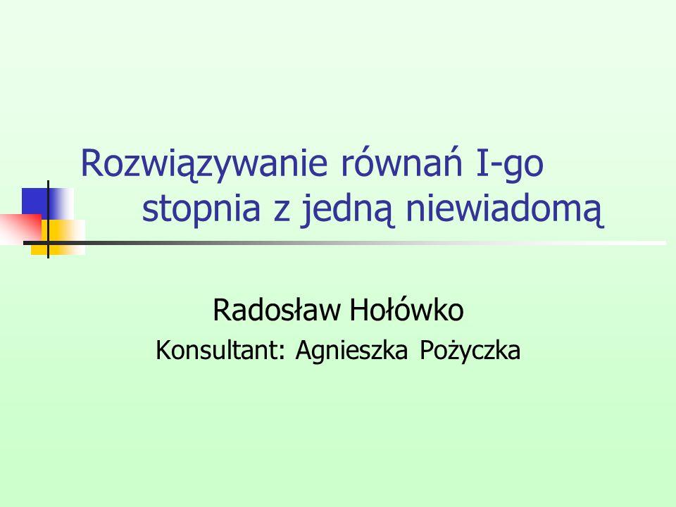 Rozwiązywanie równań I-go stopnia z jedną niewiadomą Radosław Hołówko Konsultant: Agnieszka Pożyczka