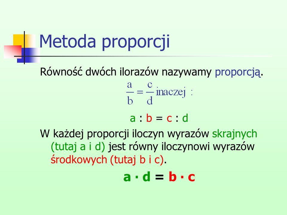 Metoda proporcji Równość dwóch ilorazów nazywamy proporcją. a : b = c : d W każdej proporcji iloczyn wyrazów skrajnych (tutaj a i d) jest równy iloczy