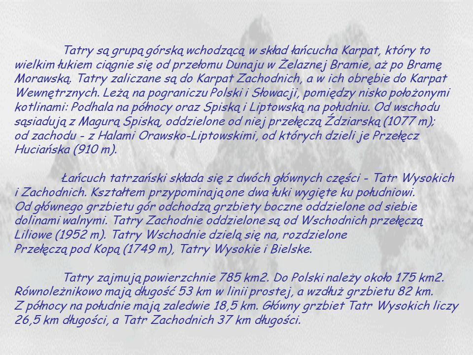 Tatry są grupą górską wchodzącą w skład łańcucha Karpat, który to wielkim łukiem ciągnie się od przełomu Dunaju w Żelaznej Bramie, aż po Bramę Morawsk