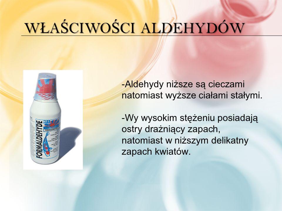 W Ł A Ś CIWO Ś CI ALDEHYDÓW -Aldehydy niższe są cieczami natomiast wyższe ciałami stałymi.