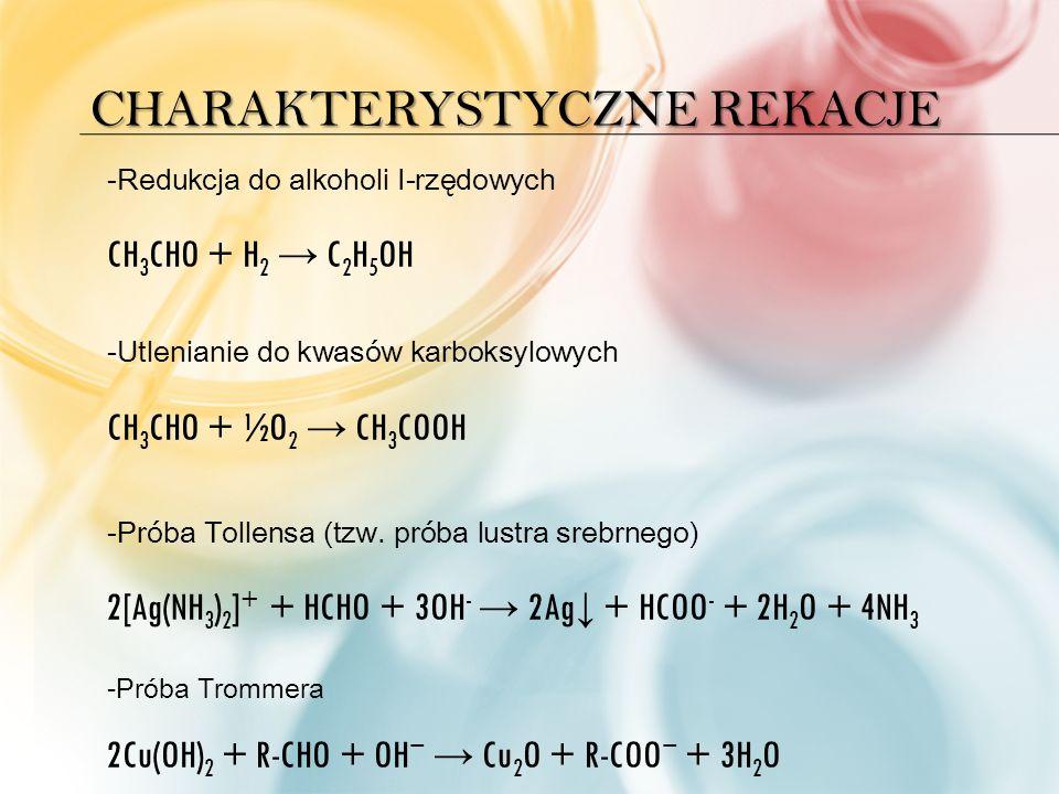 CHARAKTERYSTYCZNE REKACJE -Redukcja do alkoholi I-rzędowych CH 3 CHO + H 2 → C 2 H 5 OH -Utlenianie do kwasów karboksylowych CH 3 CHO + ½O 2 → CH 3 COOH -Próba Tollensa (tzw.
