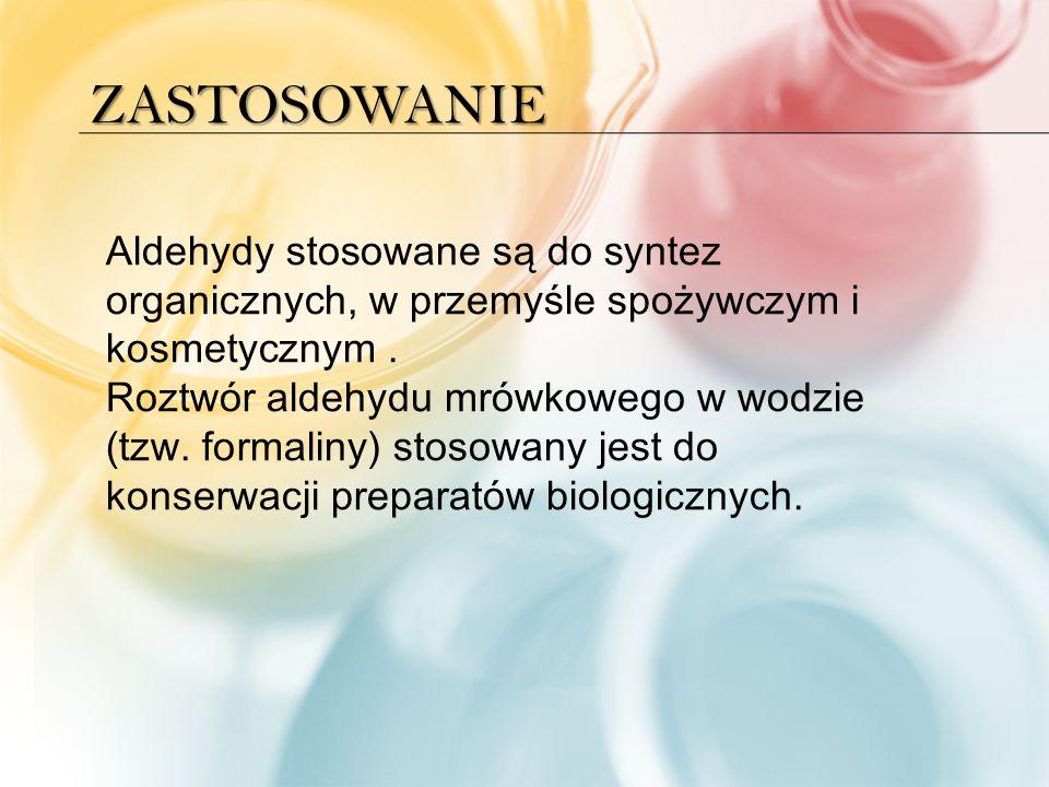 ZASTOSOWANIE Aldehydy stosowane są do syntez organicznych, w przemyśle spożywczym i kosmetycznym.