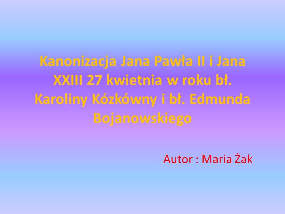 Kanonizacja Jana Pawła II i Jana XXIII 27 kwietnia w roku bł. Karoliny Kózkówny i bł. Edmunda Bojanowskiego Autor : Maria Żak