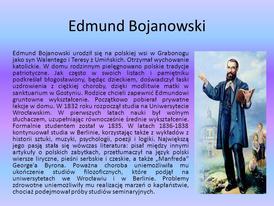 Edmund Bojanowski Edmund Bojanowski urodził się na polskiej wsi w Grabonogu jako syn Walentego i Teresy z Umińskich. Otrzymał wychowanie katolickie. W