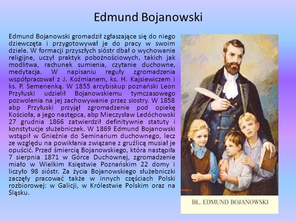 Edmund Bojanowski Edmund Bojanowski gromadził zgłaszające się do niego dziewczęta i przygotowywał je do pracy w swoim dziele. W formacji przyszłych si