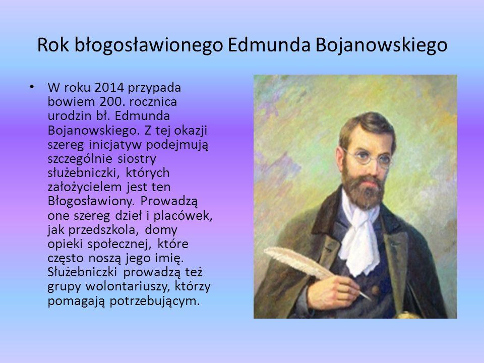 Rok błogosławionego Edmunda Bojanowskiego W roku 2014 przypada bowiem 200. rocznica urodzin bł. Edmunda Bojanowskiego. Z tej okazji szereg inicjatyw p