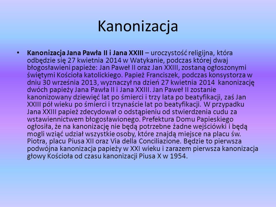 Kanonizacja Kanonizacja Jana Pawła II i Jana XXIII – uroczystość religijna, która odbędzie się 27 kwietnia 2014 w Watykanie, podczas której dwaj błogosławieni papieże: Jan Paweł II oraz Jan XXIII, zostaną ogłoszonymi świętymi Kościoła katolickiego.